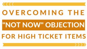 OVERCOMING THE NOT NOW OBJECTION FOR HIGH TICKET ITEMS