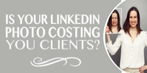 LinkedIn Marketing Tips – Is Your LinkedIn Photo Costing You Clients?