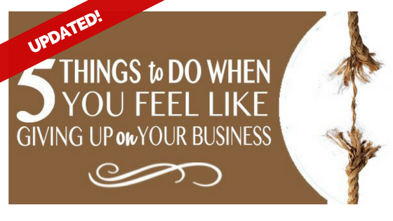 5 Things to Do When You Feel Like Giving Up in Your Business