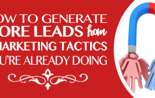 How to Generate More Leads from  7 Marketing Tactics You're Already Doing