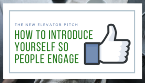 The New Elevator Pitch - How to Introduce Yourself So People Engage